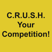 C.R.U.S.H. Your Competition!